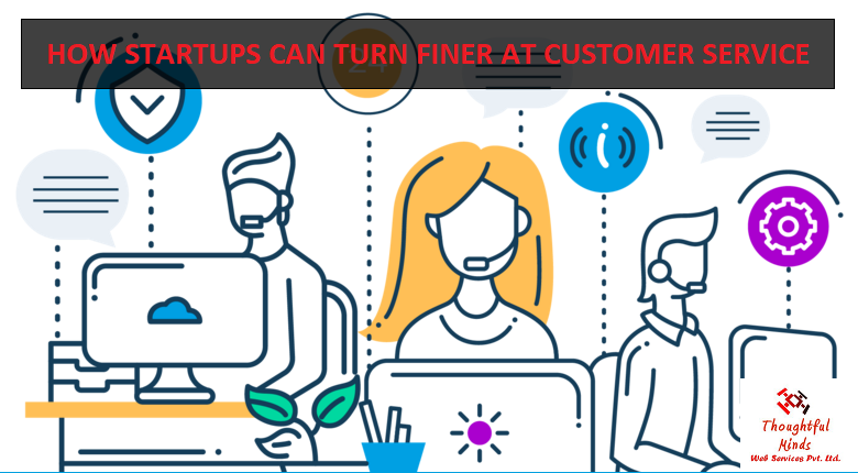How Startups Can Turn Finer At Customer Service - ThoughtfulMinds