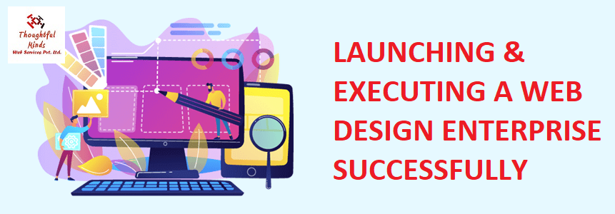 How To Launch And Execute A Victorious Web Design Enterprise - ThoughtfulMinds